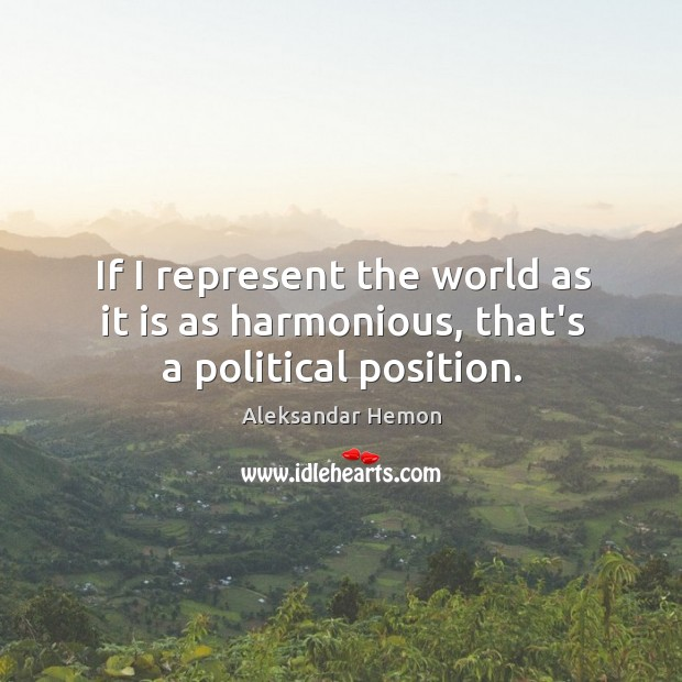 If I represent the world as it is as harmonious, that's a political position. Image