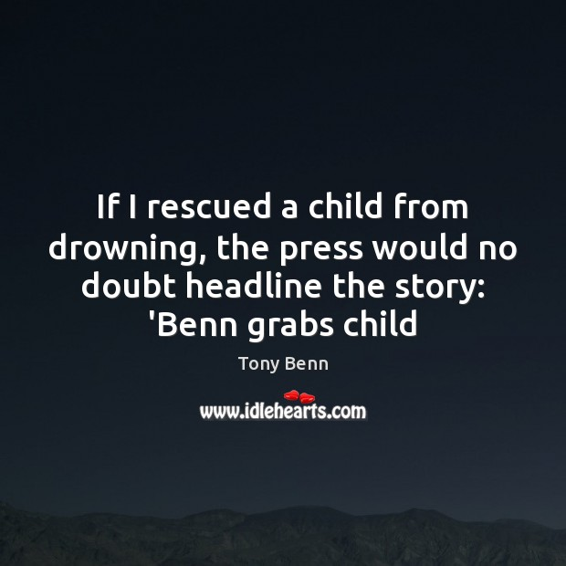 If I rescued a child from drowning, the press would no doubt Tony Benn Picture Quote