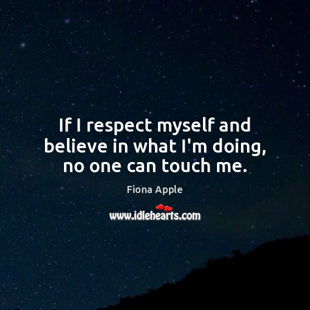 If I respect myself and believe in what I'm doing, no one can touch me. Fiona Apple Picture Quote