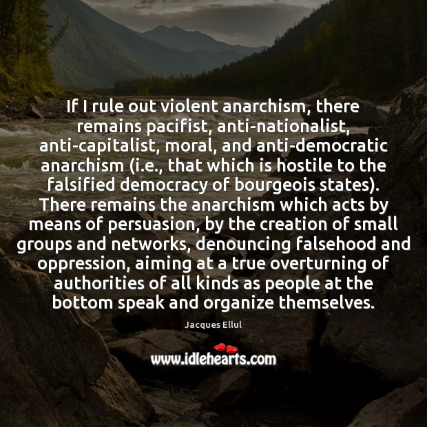 If I rule out violent anarchism, there remains pacifist, anti-nationalist, anti-capitalist, moral, Jacques Ellul Picture Quote