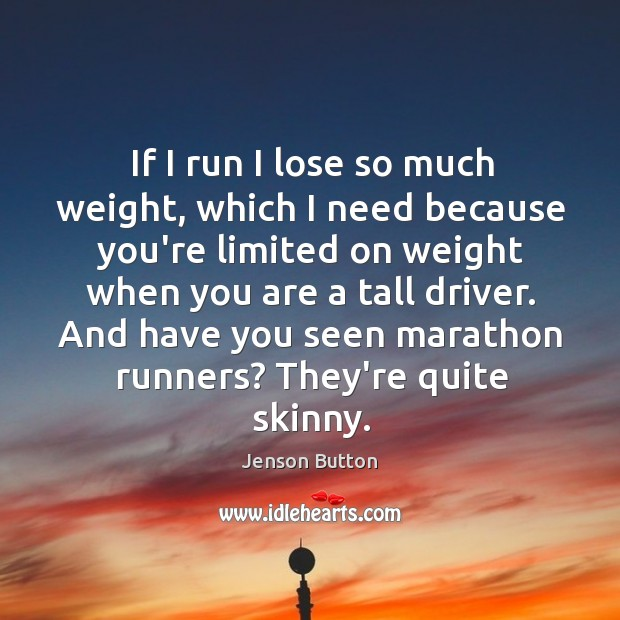 If I run I lose so much weight, which I need because Image