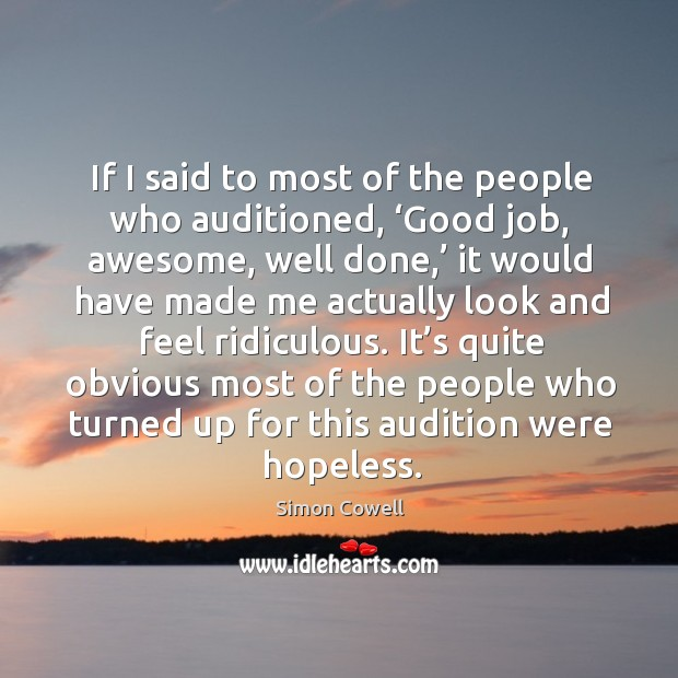 If I said to most of the people who auditioned, 'good job, awesome, well done,'.. Simon Cowell Picture Quote