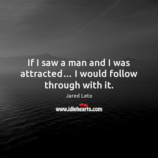 If I saw a man and I was attracted… I would follow through with it. Jared Leto Picture Quote