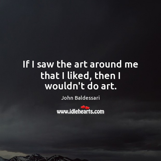 If I saw the art around me that I liked, then I wouldn't do art. John Baldessari Picture Quote