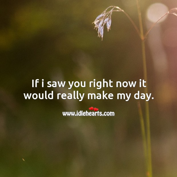 If I saw you right now it would really make my day. Image