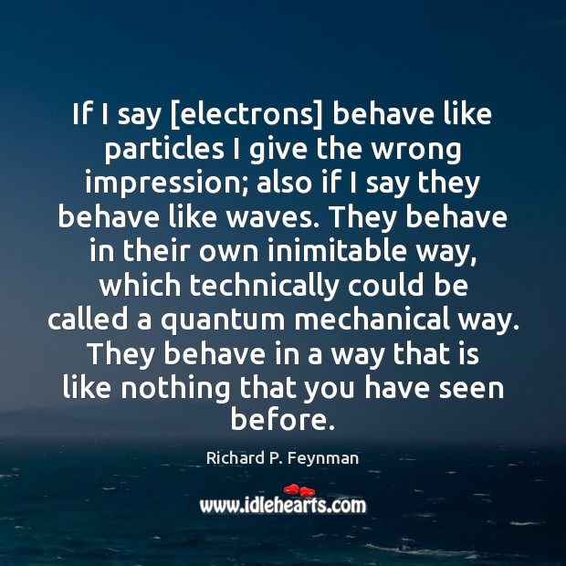 If I say [electrons] behave like particles I give the wrong impression; Richard P. Feynman Picture Quote