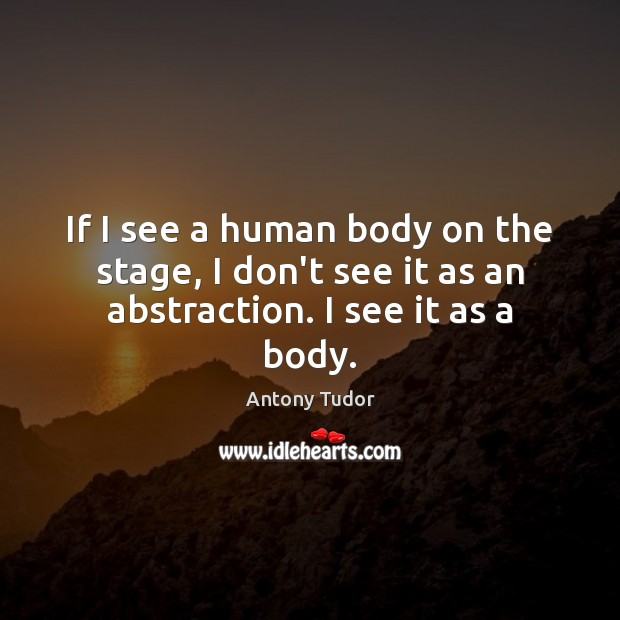 Image, If I see a human body on the stage, I don't see it as an abstraction. I see it as a body.