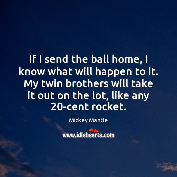 If I send the ball home, I know what will happen to Mickey Mantle Picture Quote