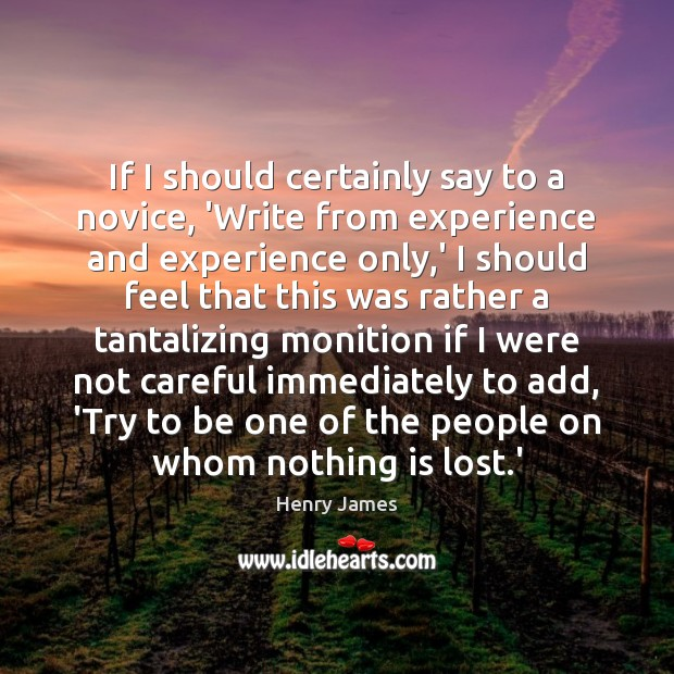 If I should certainly say to a novice, 'Write from experience and Henry James Picture Quote
