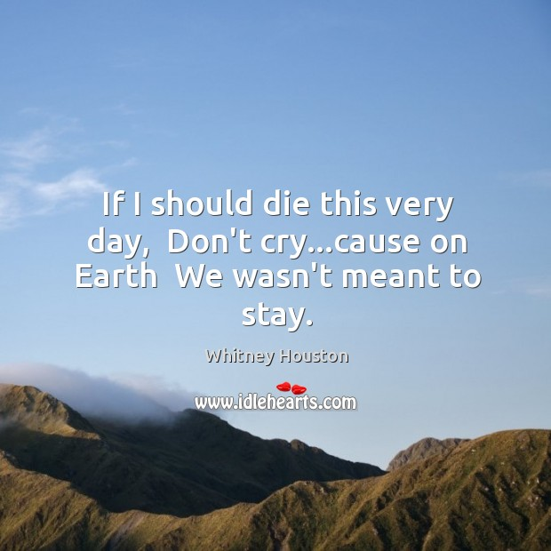 If I should die this very day,  Don't cry…cause on Earth  We wasn't meant to stay. Whitney Houston Picture Quote