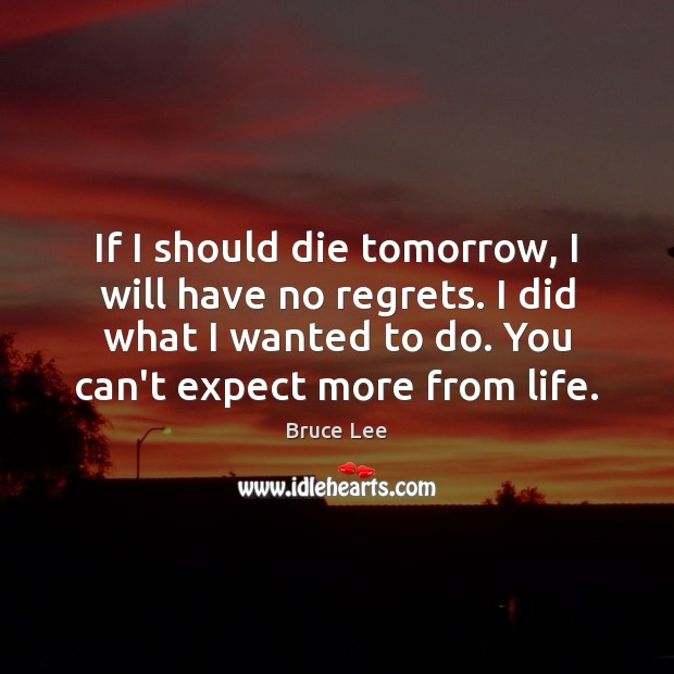 Image, If I should die tomorrow, I will have no regrets. I did