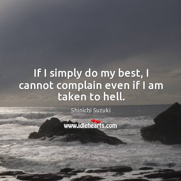 If I simply do my best, I cannot complain even if I am taken to hell. Shinichi Suzuki Picture Quote