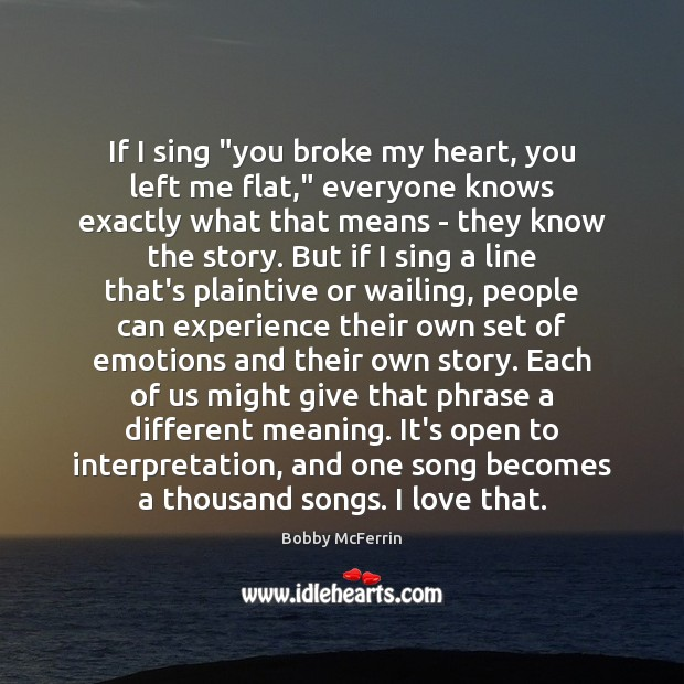 """If I sing """"you broke my heart, you left me flat,"""" everyone Bobby McFerrin Picture Quote"""
