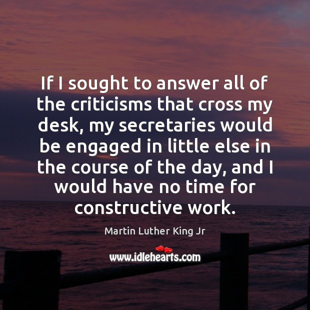 If I sought to answer all of the criticisms that cross my Martin Luther King Jr Picture Quote