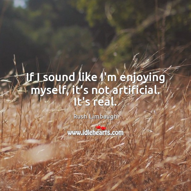 If I sound like I'm enjoying myself, it's not artificial. It's real. Rush Limbaugh Picture Quote