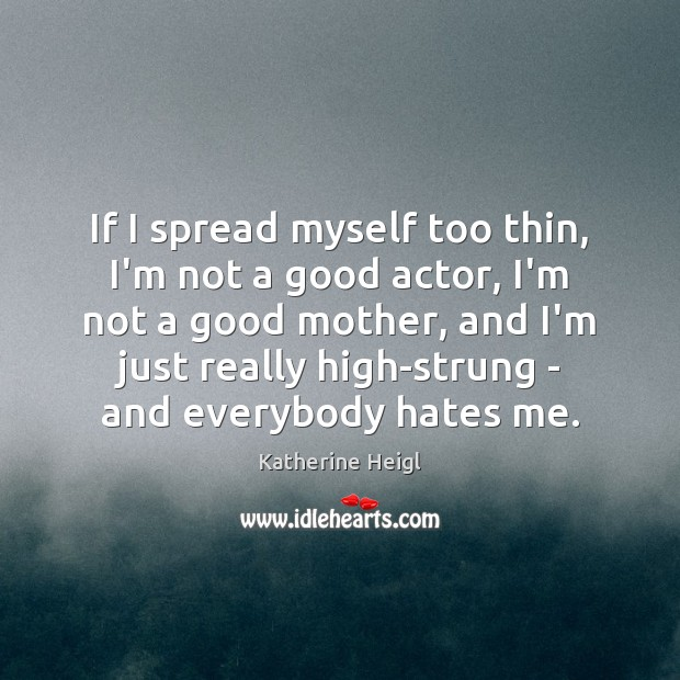 If I spread myself too thin, I'm not a good actor, I'm Katherine Heigl Picture Quote