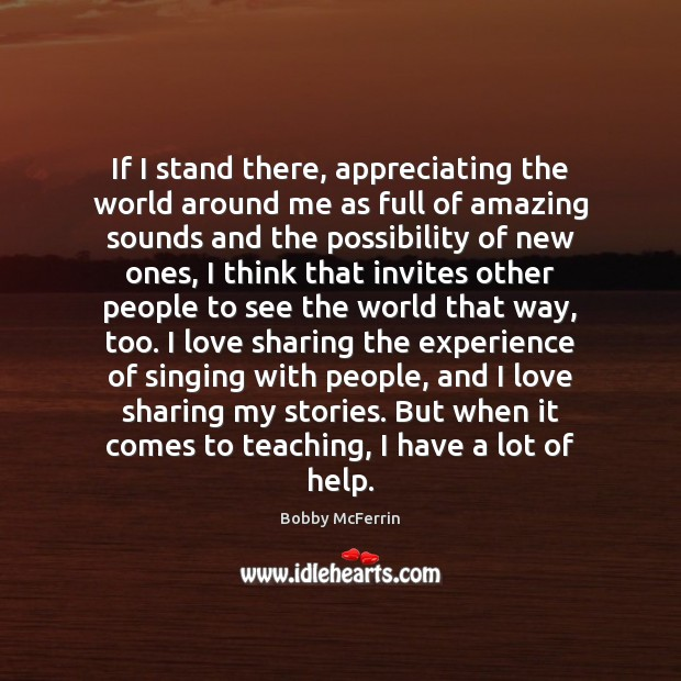 If I stand there, appreciating the world around me as full of Bobby McFerrin Picture Quote
