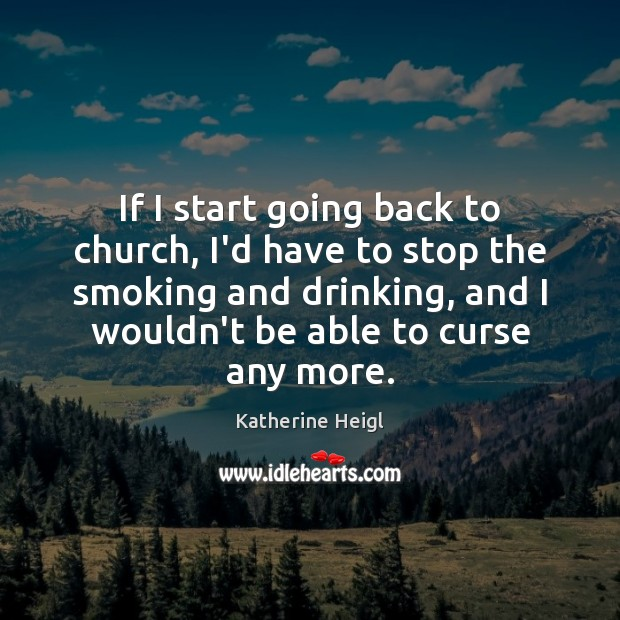 If I start going back to church, I'd have to stop the Katherine Heigl Picture Quote