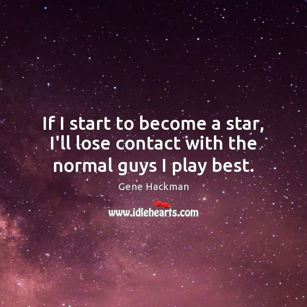 Gene Hackman Picture Quote image saying: If I start to become a star, I'll lose contact with the normal guys I play best.