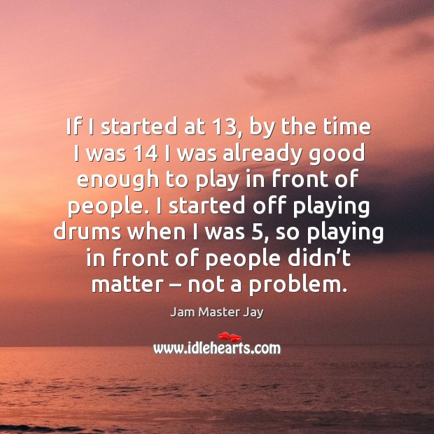 If I started at 13, by the time I was 14 I was already good enough to play in front of people. Jam Master Jay Picture Quote