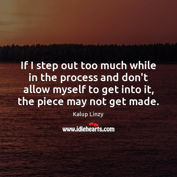 If I step out too much while in the process and don't Kalup Linzy Picture Quote