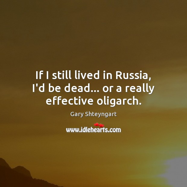 If I still lived in Russia, I'd be dead… or a really effective oligarch. Image