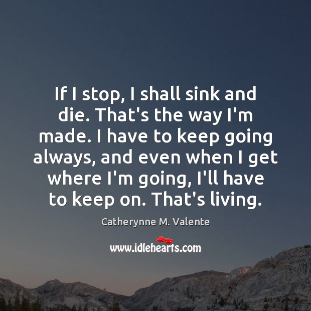 If I stop, I shall sink and die. That's the way I'm Catherynne M. Valente Picture Quote