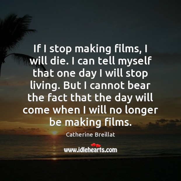 If I stop making films, I will die. I can tell myself Image