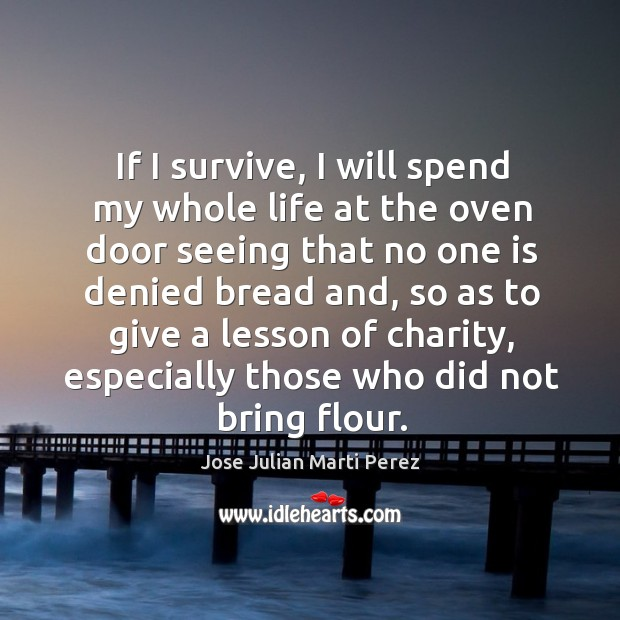If I survive, I will spend my whole life at the oven door seeing that no one is denied bread and Jose Julian Marti Perez Picture Quote