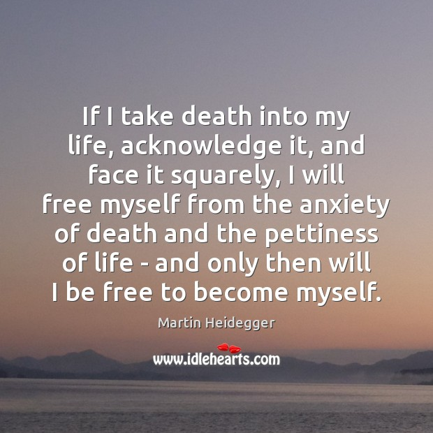 If I take death into my life, acknowledge it, and face it Martin Heidegger Picture Quote