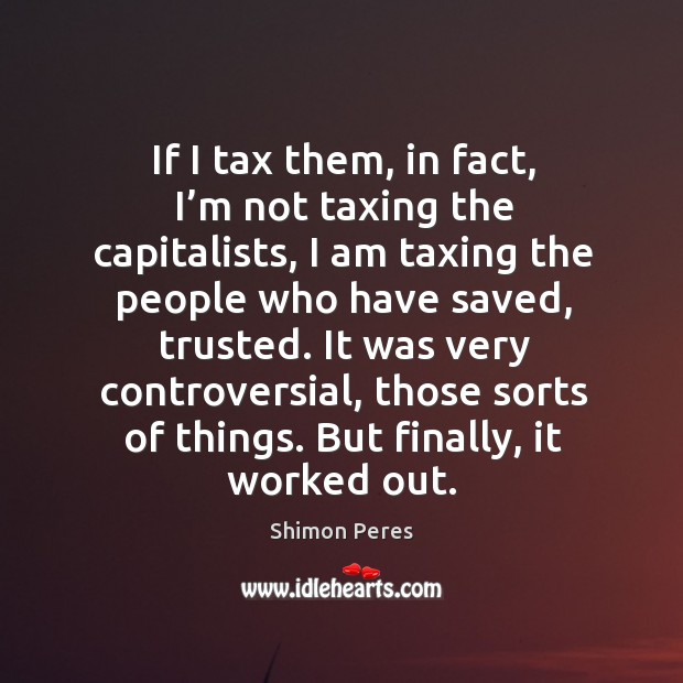 If I tax them, in fact, I'm not taxing the capitalists Image