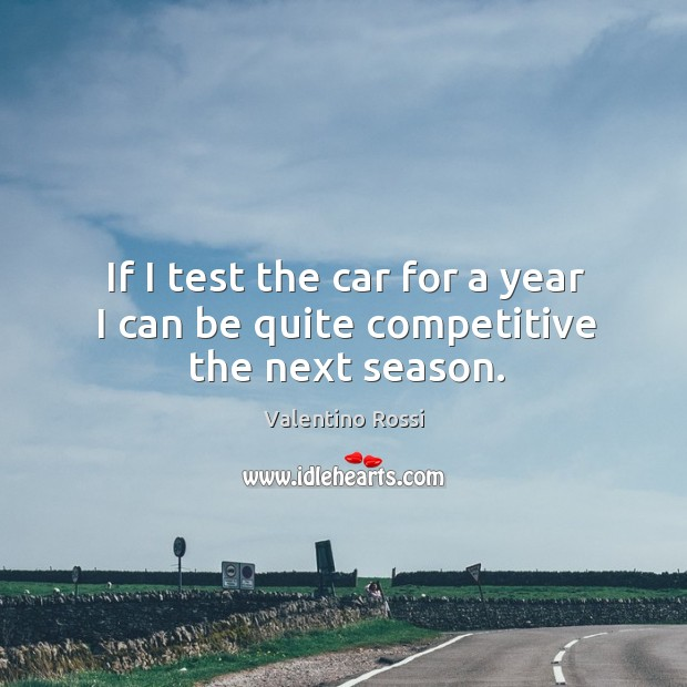 Image, If I test the car for a year I can be quite competitive the next season.