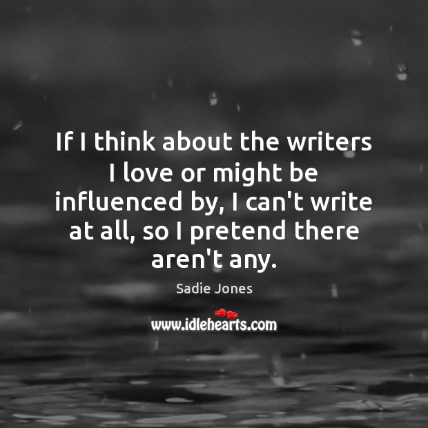 If I think about the writers I love or might be influenced Pretend Quotes Image
