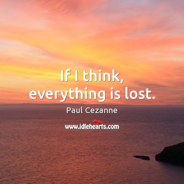 If I think, everything is lost. Paul Cezanne Picture Quote