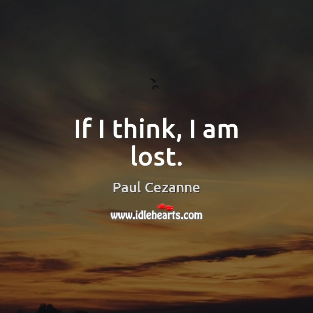 If I think, I am lost. Paul Cezanne Picture Quote