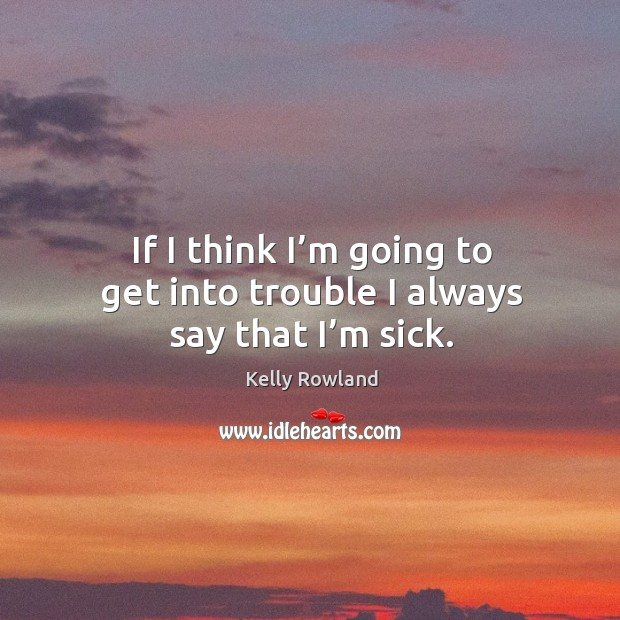 If I think I'm going to get into trouble I always say that I'm sick. Kelly Rowland Picture Quote