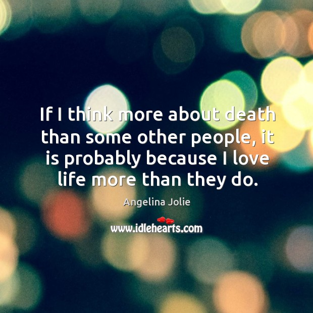 If I think more about death than some other people, it is probably because I love life more than they do. Image