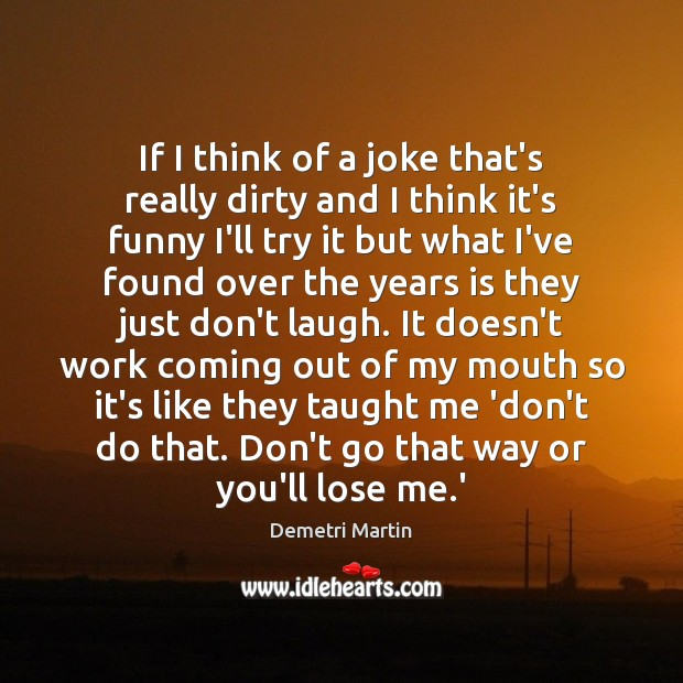If I think of a joke that's really dirty and I think Demetri Martin Picture Quote