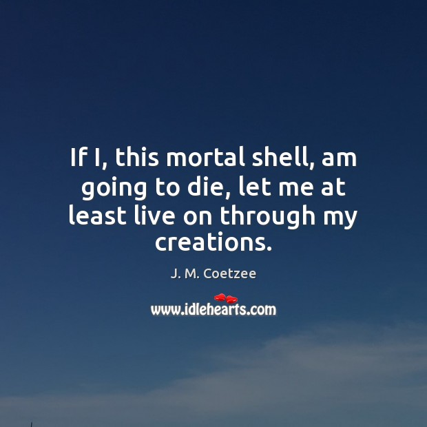 If I, this mortal shell, am going to die, let me at least live on through my creations. Image