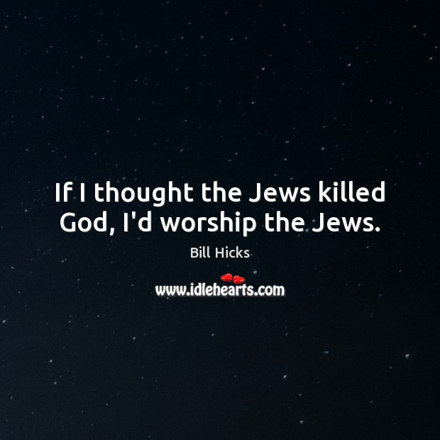 If I thought the Jews killed God, I'd worship the Jews. Bill Hicks Picture Quote