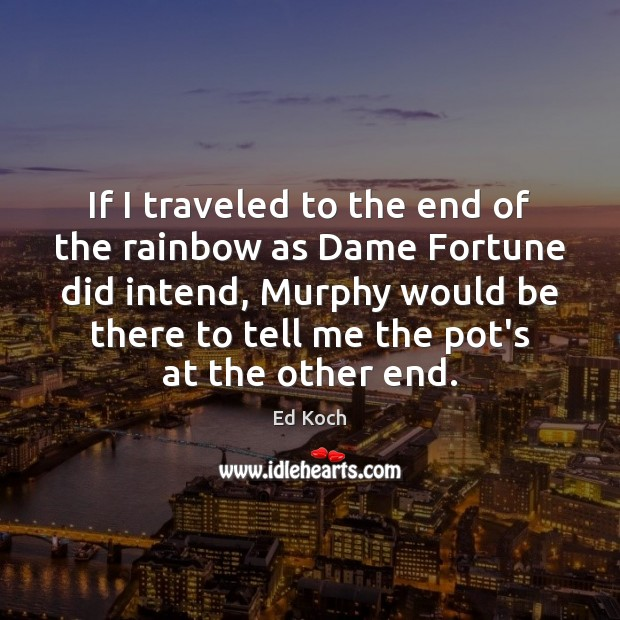 If I traveled to the end of the rainbow as Dame Fortune Ed Koch Picture Quote