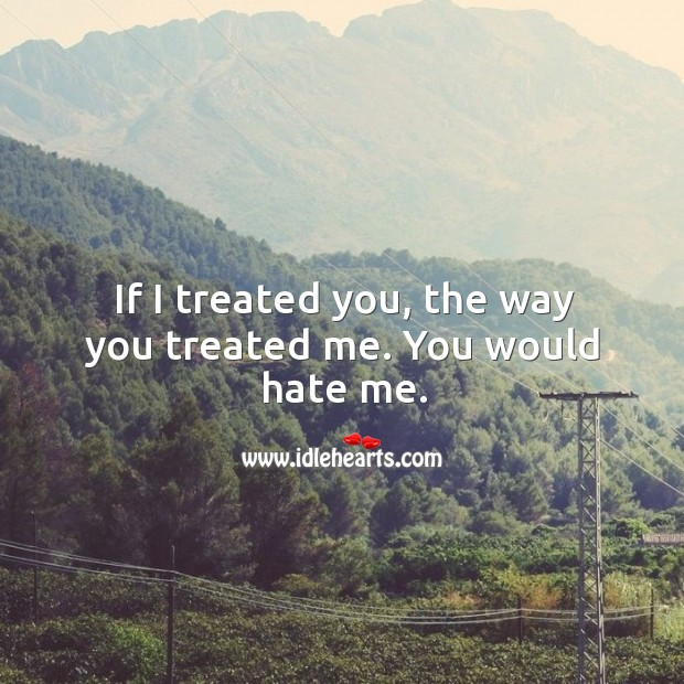 Image, If I treated you, the way you treated me. You would hate me.
