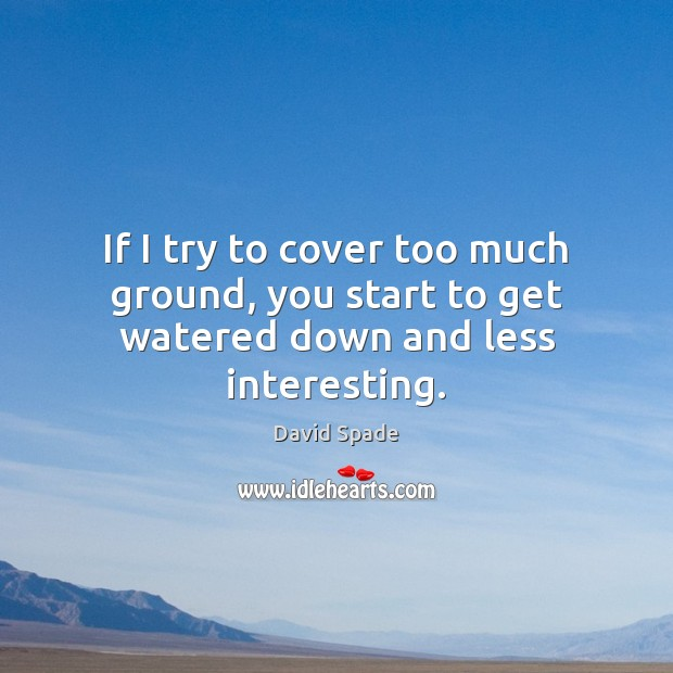 If I try to cover too much ground, you start to get watered down and less interesting. David Spade Picture Quote