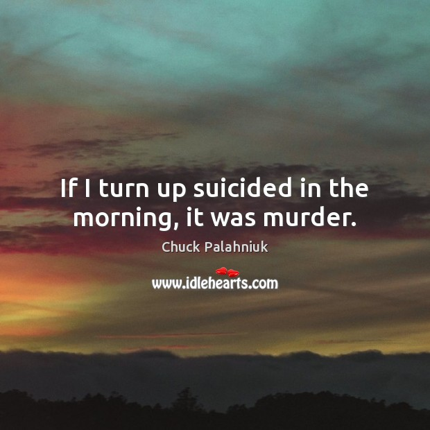 If I turn up suicided in the morning, it was murder. Chuck Palahniuk Picture Quote