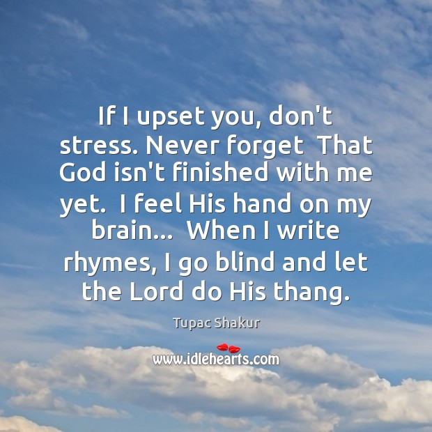 If I upset you, don't stress. Never forget  That God isn't finished Image