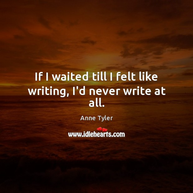 If I waited till I felt like writing, I'd never write at all. Anne Tyler Picture Quote