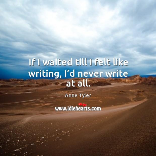 Image, If I waited till I felt like writing, I'd never write at all.