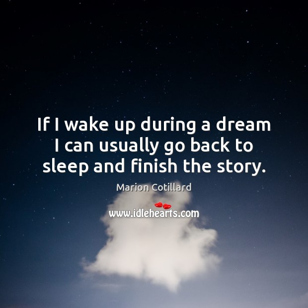 If I wake up during a dream I can usually go back to sleep and finish the story. Image