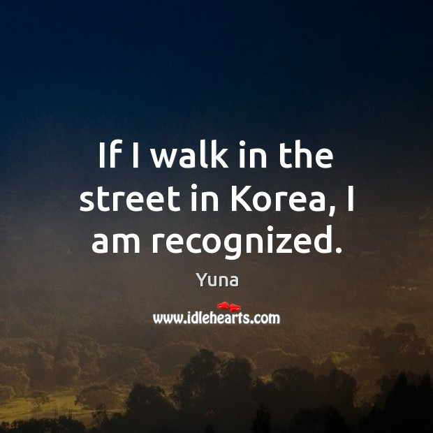 If I walk in the street in Korea, I am recognized. Image
