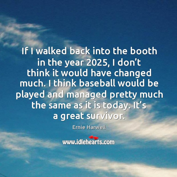 If I walked back into the booth in the year 2025, I don't think it would have changed much. Ernie Harwell Picture Quote